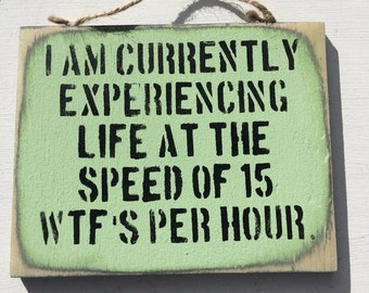 I Am Currently Experiencing Life At The Speed of 15 WTF's Per Hour wooden sarcastic funny sign quote. Hand Painted Wall Decor Gift For Him