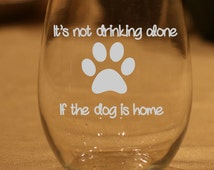 Funny Wine Glass, Not Drinking Alone If the Dog Is Home Wine Glass, Birthday Gift, Etched Wine Glass, Dog Wine Glass, Dog Lover Gift
