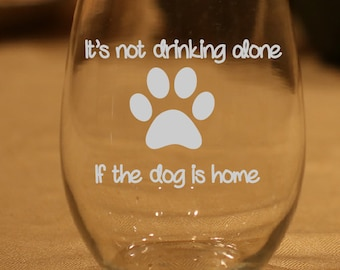 Funny Wine Glass, pet lover, doggie, Not Drinking Alone If the Dog Is Home , Birthday Gift,  Dog Wine Glass, Dog Lover Gift