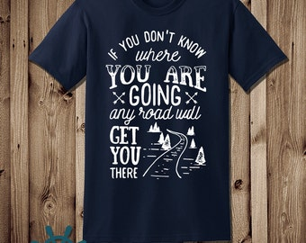 If you don't know where you are going, any road will get you there - Graphic Tee - Short Sleeve - Long Sleeve