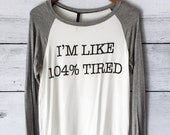I'm Like 104% Tired Long Sleeve Baseball Shirt for Women in Ivory / Heather Grey - Trending Tops - Tumblr Fashion - Funny Shirts for Women