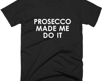 Prosecco Made Me Do It TShirt, Funny Prosecco T-Shirt In 5 Colors.