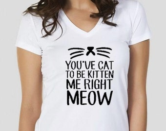 You've cat to be Kitten Me Right meow shirt,women's shirts,womens shirt, womens's t shirts,screenprint tshirts,slim fit,SİZE: S/M/L
