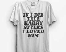 Harry Styles T shirt - If i die tell Harry Styles I Loved Him - 1 direction band shirts concert tees #harrystyles #1d Instagram
