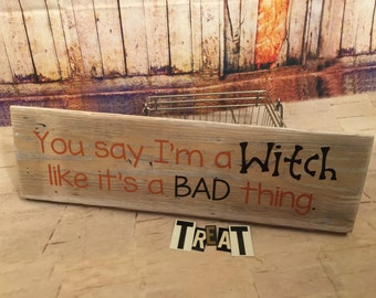 You Say I'm A Witch Like It's a BAD thing- Halloween - Witch - Rustic Wood Sign- Wooden Sign - Wall Sign - Wall Decor