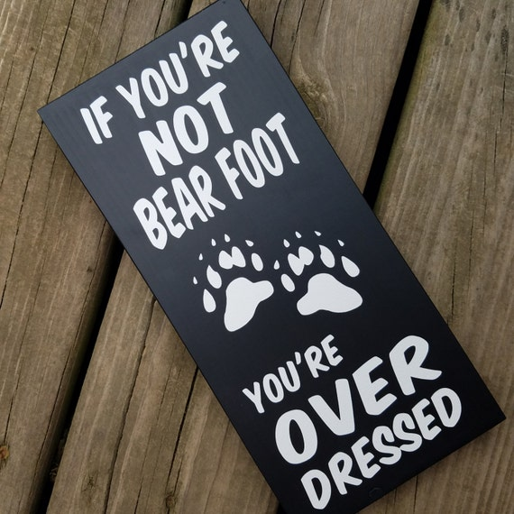 If you're not bear foot you're over dressed 12 x 5 1/2 inches Pine Wood Painted Sign