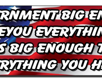 Bumper Sticker - A government big enough to give you everything you want is big enough... - Quote Me Printing #10
