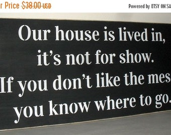20% OFF TODAY Our house is lived in, it's  not for show. If you don't like the mess, you know where to go Funny Wooden Sign 12 x 24