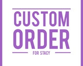 CUSTOM ORDER - For Stacy