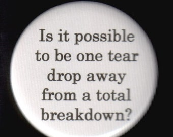 ON SALE Is it possible to be one tear drop away from a total breakdown - pinback button or magnet