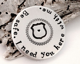 Be Safe. I need you here with me.®-police officer gift-military- soldier gift- graduation gift- keepsake-hand stamped custom challenge coin