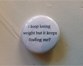 i keep losing weight but it keeps finding me? Pinback Button (31mm)
