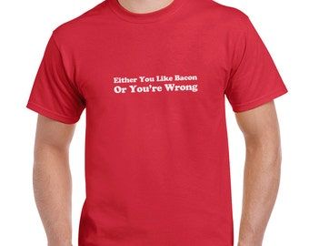 Either You Like Bacon Or You're Wrong Funny T-Shirt or Tank Gift