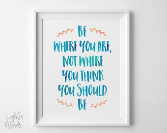 Mindfulness quote print, Be where you are, not where you think you should be,  inspirational quote, typography, INSTANT DOWNLOAD