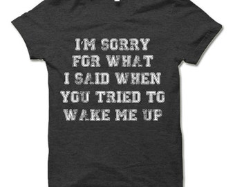 I'm Sorry For What I Said When You Tried To Wake Me Up T-Shirt. Funny Shirts.
