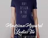 ANY DESIGN in the SHOP on an American Apparel Ladies Tee -- Small - Xlarge -- Your choice of color