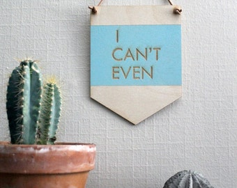 Pop Culture Wall Hanging- Laser cut birch | I CAN'T EVEN