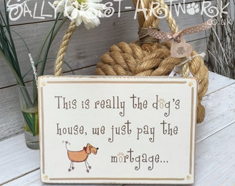 This is really the dog's house... we just pay the mortgage. Handmade sign for a dog lover