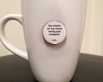 Quote | Mug | Magnet | The Chains on my Mood Swing Just Snapped.  Run.
