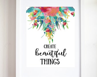 Create Beautiful Things Quote Print, Printable Art, Watercolor Floral Print, Watercolor Quote, Flower Typography, Creativity Quote, Wall Art