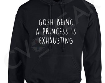 gosh being a princess is exhuasting hoody hooded top fashion christmas gift present tumblr hipster swag dope fantasy quote positive unisex