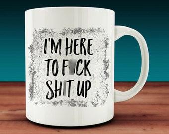 I'm Here To F*ck Sh*t Up Mug (W24)