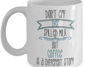 Funny Coffee Mug - Don't Cry Over Spilled Milk, But Coffee Is A Different Story