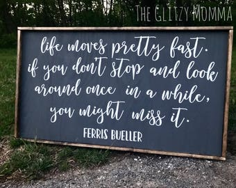 Life moves pretty fast, if you dont stop and look around once in a while, you might miss it | Ferris Bueller | Ferris Bueller Sign