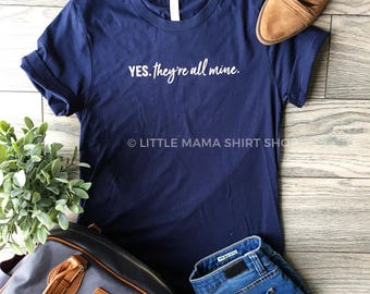 Yes. They're All Mine. © THE ORIGINAL | Mom Life Shirt | Trendy Tees | Funny Mom Shirt | Mom Shirt | Mom Gift | Casual Shirts for Women