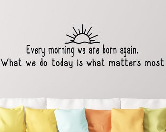 Every morning we are born again what we do today is what matters most - Inspirational wall decal - Present moment quote - Buddha quote