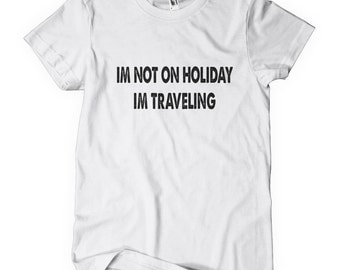 I'm Not On Holiday I'm Travelling T-Shirt