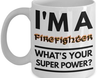 Firefighter Mug - Funny Firefighter Coffee Mug - Firefighter Gifts -  Firefighter Dad Mug - I'm a Firefighter What's Your Super Power