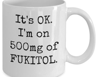 snarky and unique mug - It's OK. I'm on 500mg of Fukitol - ceramic 11 oz. coffee cup for days when you just don't give a damn!