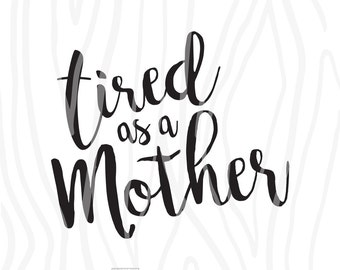 SVG / DXF - Tired As A Mother, Instant Download (Funny Cute Vector Art / Saying)