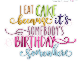 I Eat Cake Because It's Somebody's Birthday Somewhere - Instant Download Machine Embroidery Design