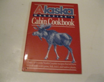 Alaska Magazine's Cabin Cookbook Over 130 Favorite North Country Recipes How to Cook Wild Game, Fish, Fowl and Native Plants Collectible