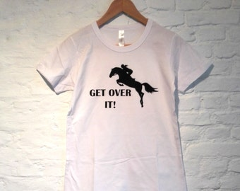 get over it equestrian T-shirt, vinyl printed horse t-shirt, equestrian t-shirt, get over it shirt, horse rider shirt, equestrian apparel