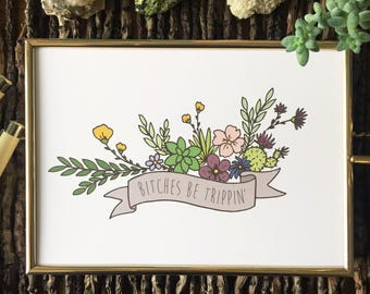 Bitches Be Trippin' - Hand Drawn Wall Art, 5x7 8x10 Digital Print - Floral Profanity, Flowers, Succulents