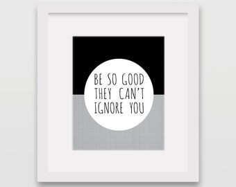 Be so good they can't ignore you 8x10 Print