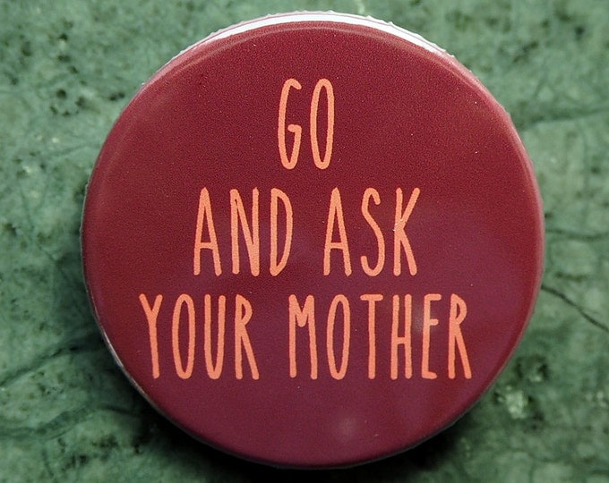 Pinback Button, Go an Ask your Mother, Ø 1.5 Inch Badge, Mother, mothersday, fun, typography