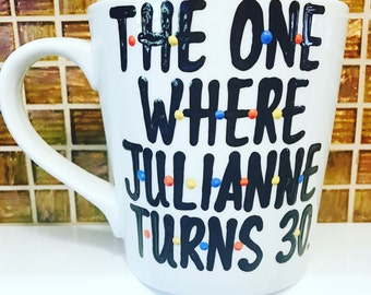 F•R•I•E•N•D•S mug- The one where someone turns 30- 30th birthday gift-- Friends MShow mug the one where i turn 30- 30th birthday mug
