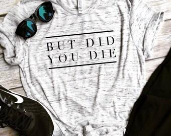 But Did You Die Unisex Tee, crossfit shirt, funny workout tank, gym shirt, funny shirt, workout shirt, beachbody tank, yoga shirt, hiking