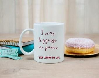 I wear leggings as pants mug, funny mug, don't judge my life, basic girls