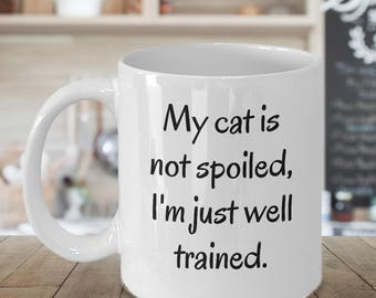 My Cat Is Not Spoiled I'm Just Well Trained ~ Funny Cat Mug ~ 2 Sizes Available ~ Whimsical Gift ~ Ceramic Coffee Cup