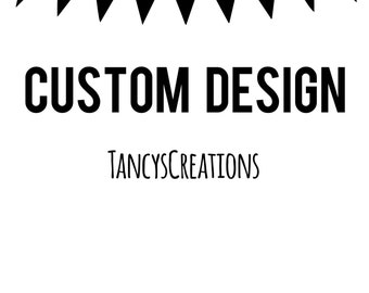 Custom Design ONLY! This listing is for a custom design that is created from scratch! A new creation! Please read description!