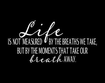 Life Is Not Measured By The Breaths We Take But The Moments That Take Our Breath Away Iron On Vinyl Heat Tshirt Transfer