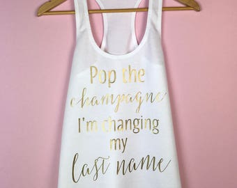 Bridal Shirt. Bachelorette Gift. Bride Tank Top. Bride Gift. Pop the Champagne I'm Changing my Last Name. Bride Shirt. Bachelorette Party.