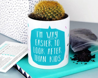 I'm Way Easier To Look After Than Kids - cute plant pot - cactus plant pot - cacti - succulent - mother's day gift - cactus gift