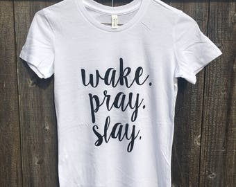 WAKE. PRAY. SLAY. Screen Printed T shirt