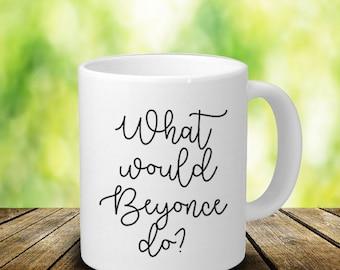 What Would Beyonce Do Mug - Best Friend Mug - Beyonce Mug - Beyonce Gift - Personalized Mug - Funny Coffee Mug - White Ceramic Mug - 11 Oz